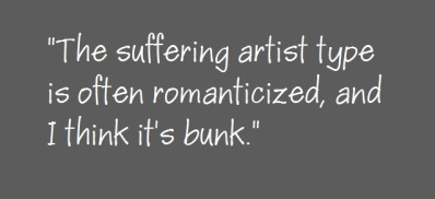 """The suffering artist type is often romanticized, and I think it's bunk."""